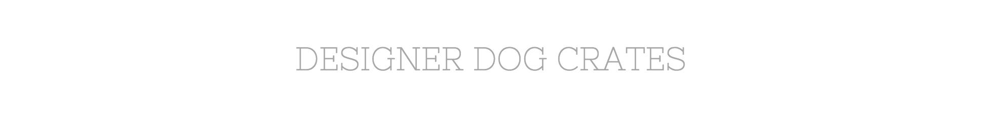 Designer Dog Crate | Dog Crates